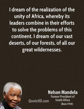 Nelson Mandela - I dream of the realization of the unity of Africa, whereby its leaders combine in their efforts to solve the problems of this continent. I dream of our vast deserts, of our forests, of all our great wildernesses.