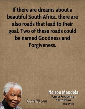 Nelson Mandela - If there are dreams about a beautiful South Africa, there are also roads that lead to their goal. Two of these roads could be named Goodness and Forgiveness.