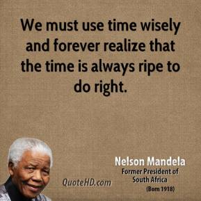 Nelson Mandela - We must use time wisely and forever realize that the time is always ripe to do right.