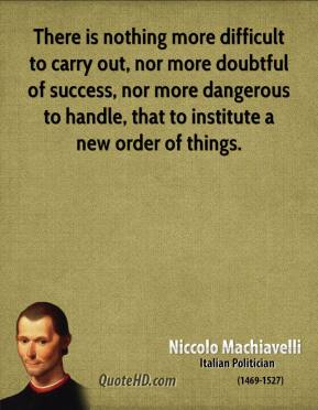 Niccolo Machiavelli  - There is nothing more difficult to carry out, nor more doubtful of success, nor more dangerous to handle, that to institute a new order of things.