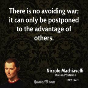 Niccolo Machiavelli - There is no avoiding war; it can only be postponed to the advantage of others.