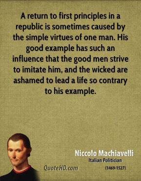 Niccolo Machiavelli - A return to first principles in a republic is sometimes caused by the simple virtues of one man. His good example has such an influence that the good men strive to imitate him, and the wicked are ashamed to lead a life so contrary to his example.