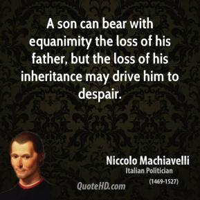 Niccolo Machiavelli - A son can bear with equanimity the loss of his father, but the loss of his inheritance may drive him to despair.
