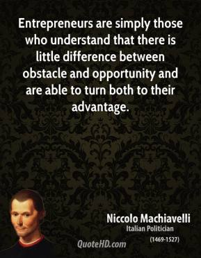 Niccolo Machiavelli - Entrepreneurs are simply those who understand that there is little difference between obstacle and opportunity and are able to turn both to their advantage.