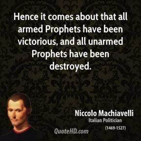 Niccolo Machiavelli - Hence it comes about that all armed Prophets have been victorious, and all unarmed Prophets have been destroyed.