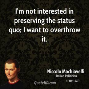Niccolo Machiavelli - I'm not interested in preserving the status quo; I want to overthrow it.