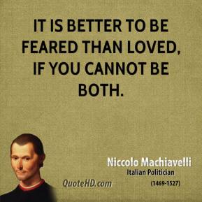 Niccolo Machiavelli - It is better to be feared than loved, if you cannot be both.