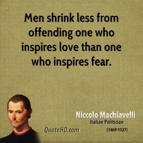Niccolo Machiavelli - Men shrink less from offending one who inspires love than one who inspires fear.