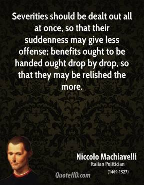 Niccolo Machiavelli - Severities should be dealt out all at once, so that their suddenness may give less offense; benefits ought to be handed ought drop by drop, so that they may be relished the more.