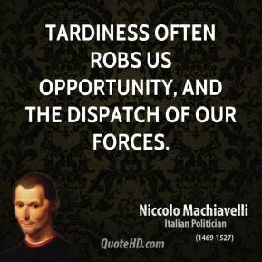 Niccolo Machiavelli - Tardiness often robs us opportunity, and the dispatch of our forces.