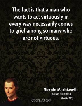 Niccolo Machiavelli - The fact is that a man who wants to act virtuously in every way necessarily comes to grief among so many who are not virtuous.