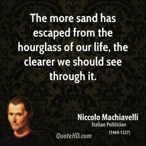 Niccolo Machiavelli - The more sand has escaped from the hourglass of our life, the clearer we should see through it.