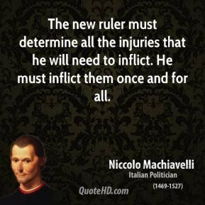 Niccolo Machiavelli - The new ruler must determine all the injuries that he will need to inflict. He must inflict them once and for all.
