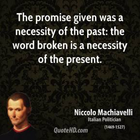 Niccolo Machiavelli - The promise given was a necessity of the past: the word broken is a necessity of the present.