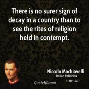 Niccolo Machiavelli - There is no surer sign of decay in a country than to see the rites of religion held in contempt.