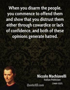Niccolo Machiavelli - When you disarm the people, you commence to offend them and show that you distrust them either through cowardice or lack of confidence, and both of these opinions generate hatred.