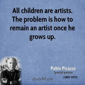 Pablo Picasso - All children are artists. The problem is how to remain an artist once he grows up.