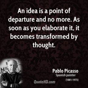 An idea is a point of departure and no more. As soon as you elaborate it, it becomes transformed by thought.