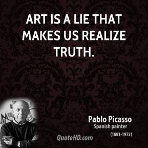 Art is a lie that makes us realize truth.
