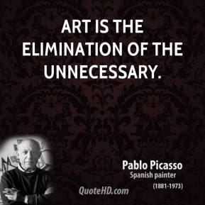 Art is the elimination of the unnecessary.