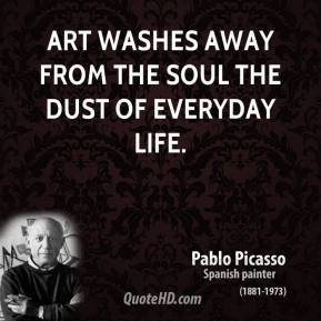 Pablo Picasso - Art washes away from the soul the dust of everyday life.