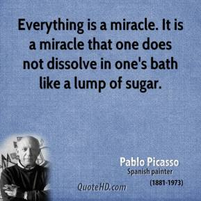 Pablo Picasso - Everything is a miracle. It is a miracle that one does not dissolve in one's bath like a lump of sugar.