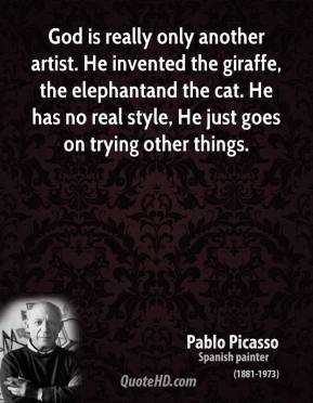 Pablo Picasso - God is really only another artist. He invented the giraffe, the elephantand the cat. He has no real style, He just goes on trying other things.