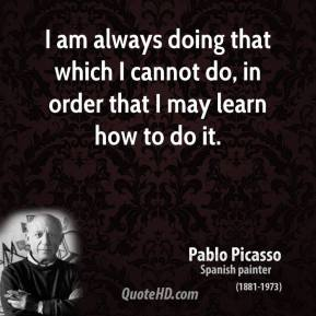 I am always doing that which I cannot do, in order that I may learn how to do it.