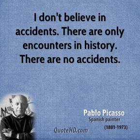 Pablo Picasso - I don't believe in accidents. There are only encounters in history. There are no accidents.