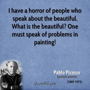 I have a horror of people who speak about the beautiful. What is the beautiful? One must speak of problems in painting!