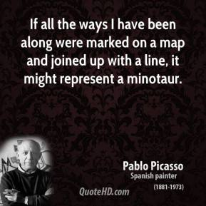 Pablo Picasso - If all the ways I have been along were marked on a map and joined up with a line, it might represent a minotaur.