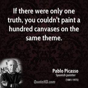 If there were only one truth, you couldn't paint a hundred canvases on the same theme.
