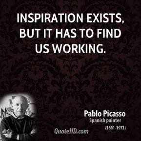 Inspiration exists, but it has to find us working.