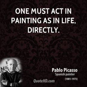 Pablo Picasso - One must act in painting as in life, directly.