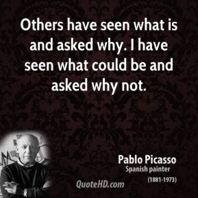 Others have seen what is and asked why. I have seen what could be and asked why not.