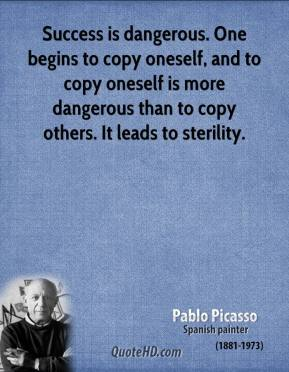 Success is dangerous. One begins to copy oneself, and to copy oneself is more dangerous than to copy others. It leads to sterility.