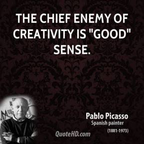 "Pablo Picasso - The chief enemy of creativity is ""good"" sense."