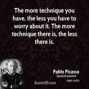 The more technique you have, the less you have to worry about it. The more technique there is, the less there is.