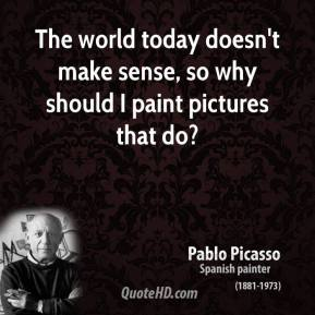 The world today doesn't make sense, so why should I paint pictures that do?