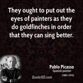 Pablo Picasso - They ought to put out the eyes of painters as they do goldfinches in order that they can sing better.