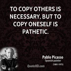 Pablo Picasso - To copy others is necessary, but to copy oneself is pathetic.