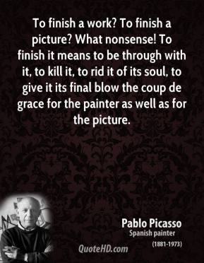 To finish a work? To finish a picture? What nonsense! To finish it means to be through with it, to kill it, to rid it of its soul, to give it its final blow the coup de grace for the painter as well as for the picture.