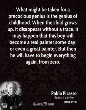 Pablo Picasso - What might be taken for a precocious genius is the genius of childhood. When the child grows up, it disappears without a trace. It may happen that this boy will become a real painter some day, or even a great painter. But then he will have to begin everything again, from zero.