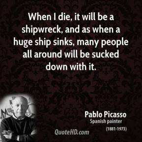 When I die, it will be a shipwreck, and as when a huge ship sinks, many people all around will be sucked down with it.