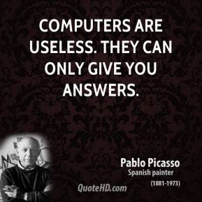 Pablo Picasso - Computers are useless. They can only give you answers.