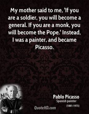 Pablo Picasso - My mother said to me, 'If you are a soldier, you will become a general. If you are a monk, you will become the Pope.' Instead, I was a painter, and became Picasso.