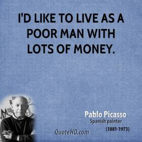 I'd like to live as a poor man with lots of money.
