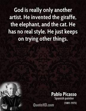 Pablo Picasso  - God is really only another artist. He invented the giraffe, the elephant, and the cat. He has no real style. He just keeps on trying other things.