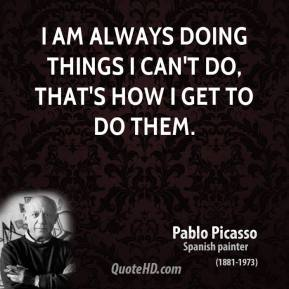 I am always doing things I can't do, that's how I get to do them.