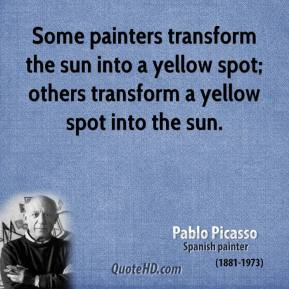Pablo Picasso  - Some painters transform the sun into a yellow spot; others transform a yellow spot into the sun.